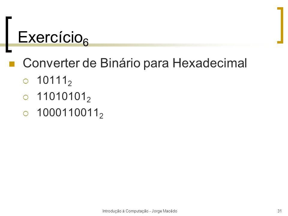 Introdução à Computação - Jorge Macêdo31 Exercício 6 Converter de Binário para Hexadecimal 10111 2 11010101 2 1000110011 2