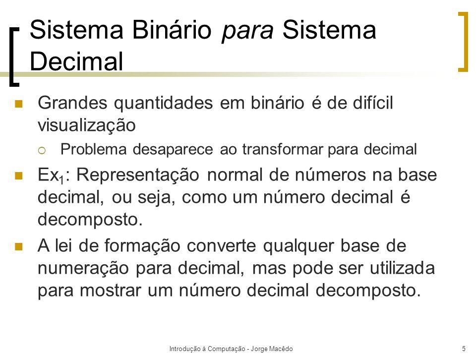 Introdução à Computação - Jorge Macêdo5 Sistema Binário para Sistema Decimal Grandes quantidades em binário é de difícil visualização Problema desapar