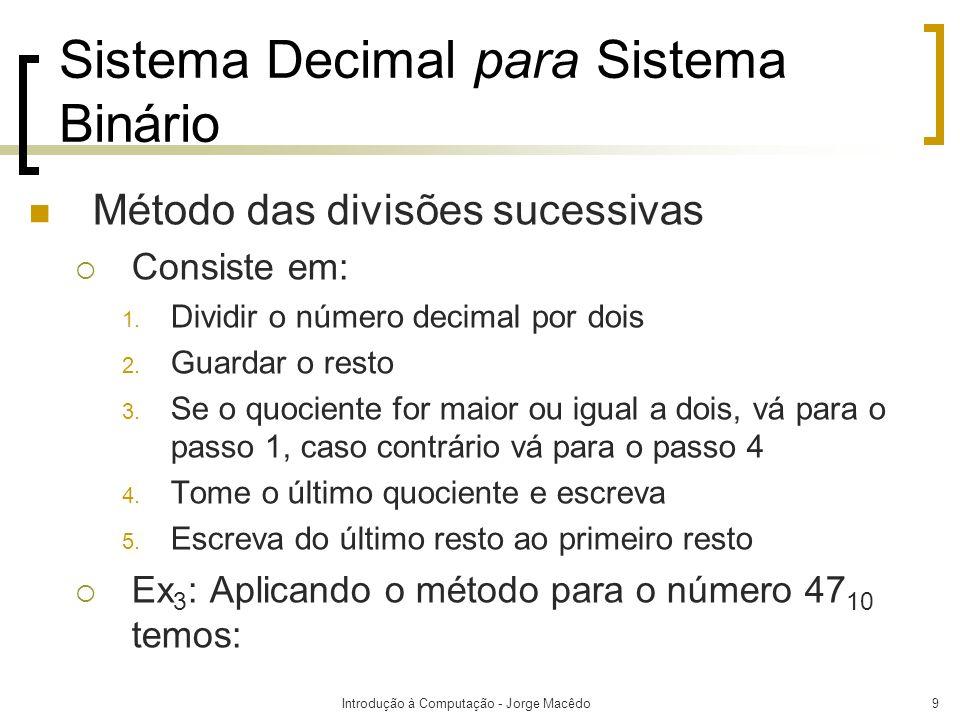 Introdução à Computação - Jorge Macêdo9 Sistema Decimal para Sistema Binário Método das divisões sucessivas Consiste em: 1. Dividir o número decimal p