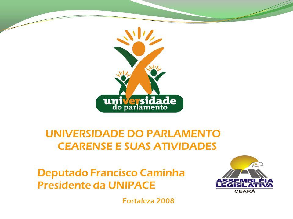 Deputado Francisco Caminha Presidente da UNIPACE UNIVERSIDADE DO PARLAMENTO CEARENSE E SUAS ATIVIDADES Fortaleza 2008