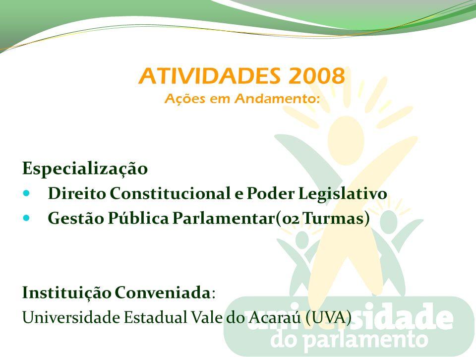 ATIVIDADES 2008 Ações em Andamento: Especialização Direito Constitucional e Poder Legislativo Gestão Pública Parlamentar(02 Turmas) Instituição Conven