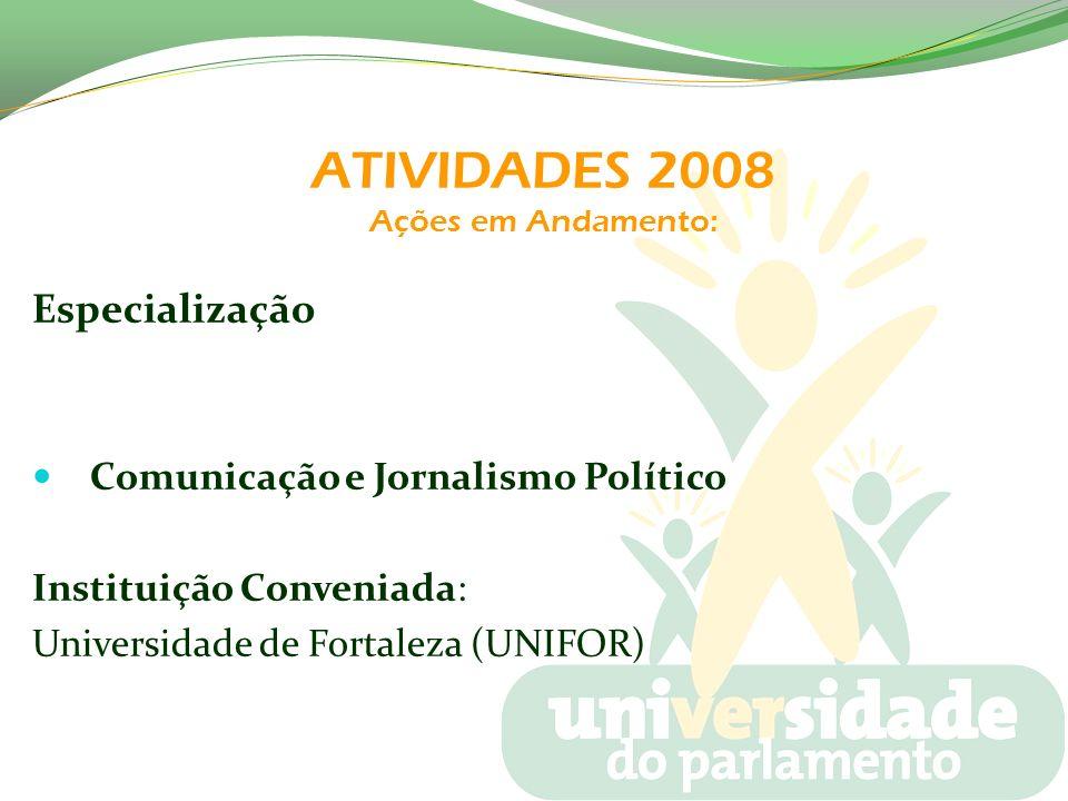 ATIVIDADES 2008 Ações em Andamento: Especialização Comunicação e Jornalismo Político Instituição Conveniada: Universidade de Fortaleza (UNIFOR)