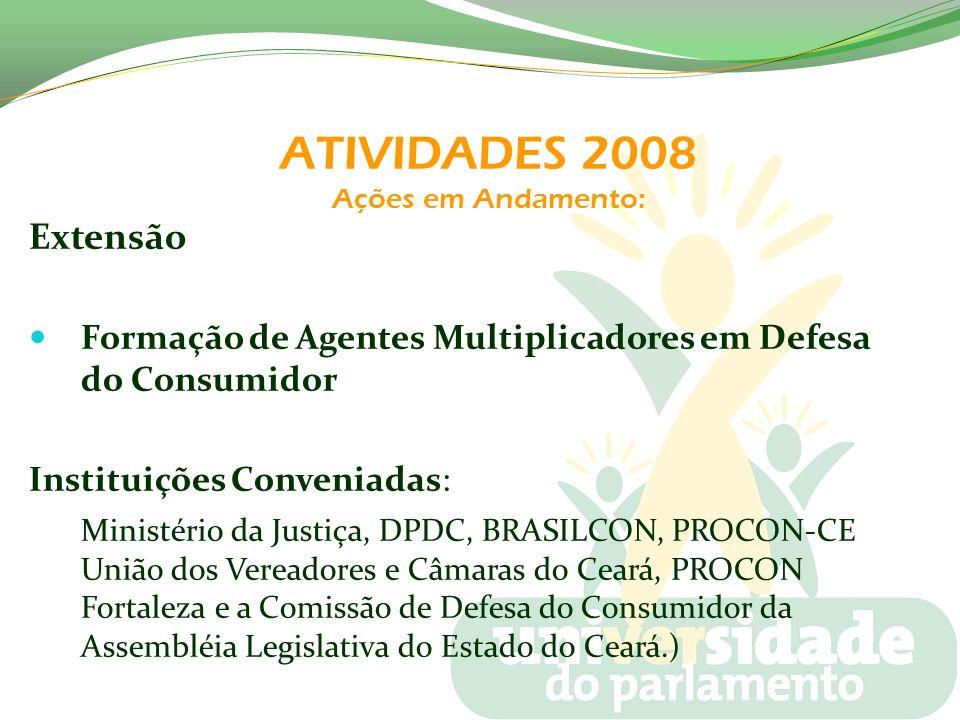 ATIVIDADES 2008 Ações em Andamento: Extensão Formação de Agentes Multiplicadores em Defesa do Consumidor Instituições Conveniadas: Ministério da Justi