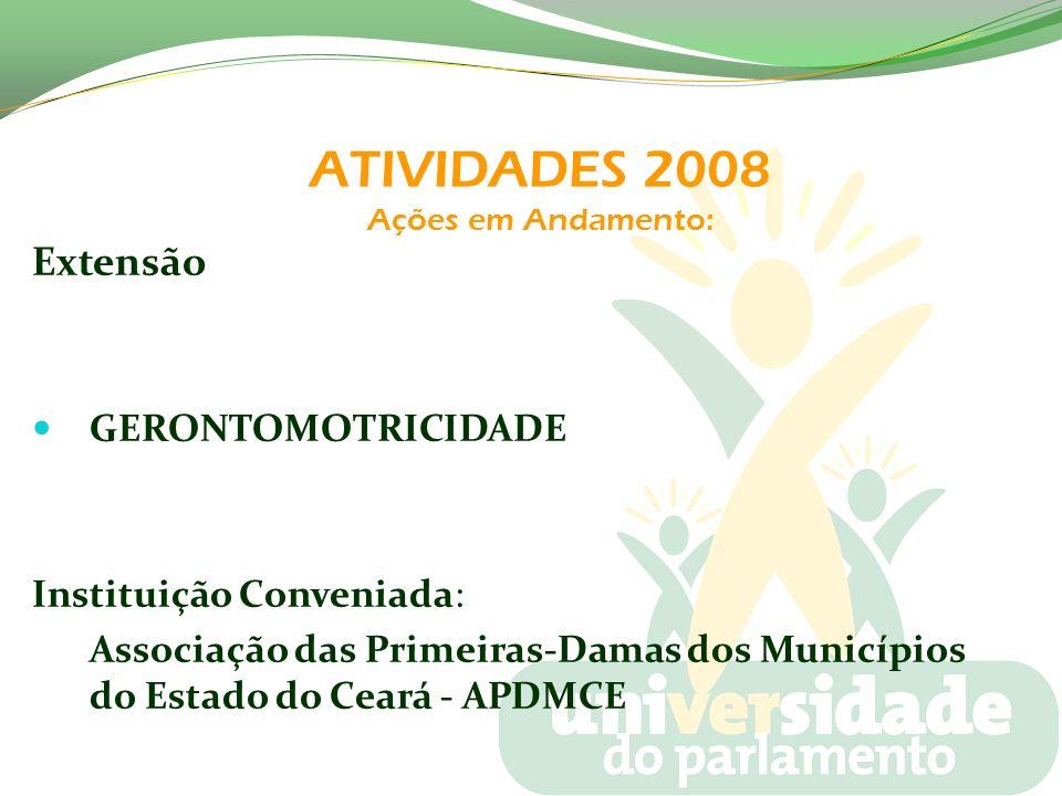 ATIVIDADES 2008 Ações em Andamento: Extensão GERONTOMOTRICIDADE Instituição Conveniada: Associação das Primeiras-Damas dos Municípios do Estado do Cea