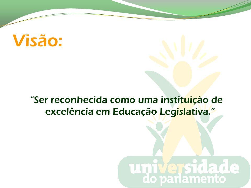 Visão: Ser reconhecida como uma instituição de excelência em Educação Legislativa.