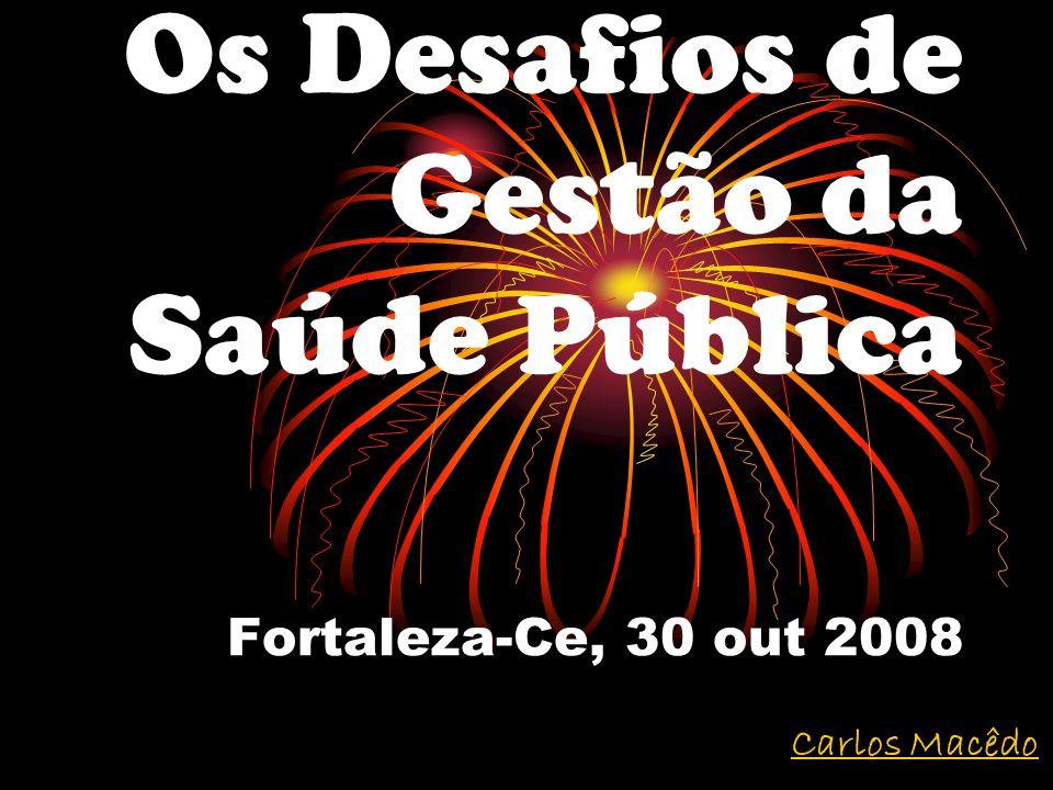 Os Desafios de Gestão da Saúde Pública Fortaleza-Ce, 30 out 2008 Carlos Macêdo
