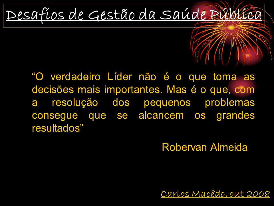 Desafios de Gestão da Saúde Pública Carlos Macêdo, out 2008 O verdadeiro Líder não é o que toma as decisões mais importantes.