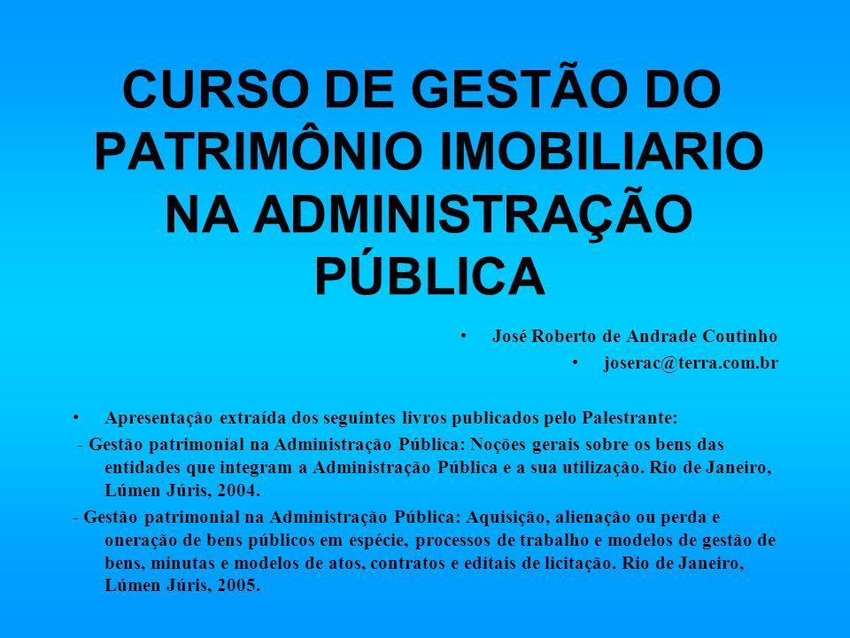 CURSO DE GESTÃO DO PATRIMÔNIO IMOBILIARIO NA ADMINISTRAÇÃO PÚBLICA José Roberto de Andrade Coutinho joserac@terra.com.br Apresentação extraída dos seg
