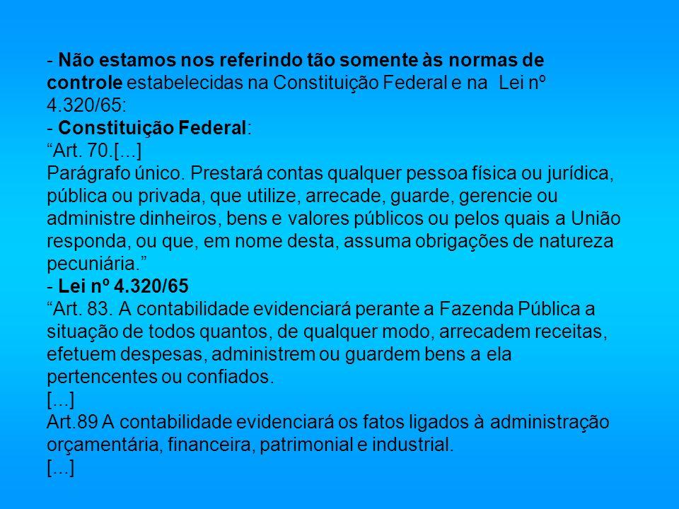 - Não estamos nos referindo tão somente às normas de controle estabelecidas na Constituição Federal e na Lei nº 4.320/65: - Constituição Federal: Art.