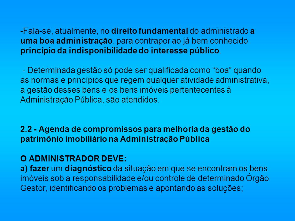 -Fala-se, atualmente, no direito fundamental do administrado a uma boa administração, para contrapor ao já bem conhecido princípio da indisponibilidad