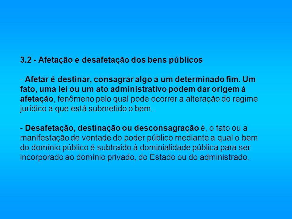 3.2 - Afetação e desafetação dos bens públicos - Afetar é destinar, consagrar algo a um determinado fim. Um fato, uma lei ou um ato administrativo pod