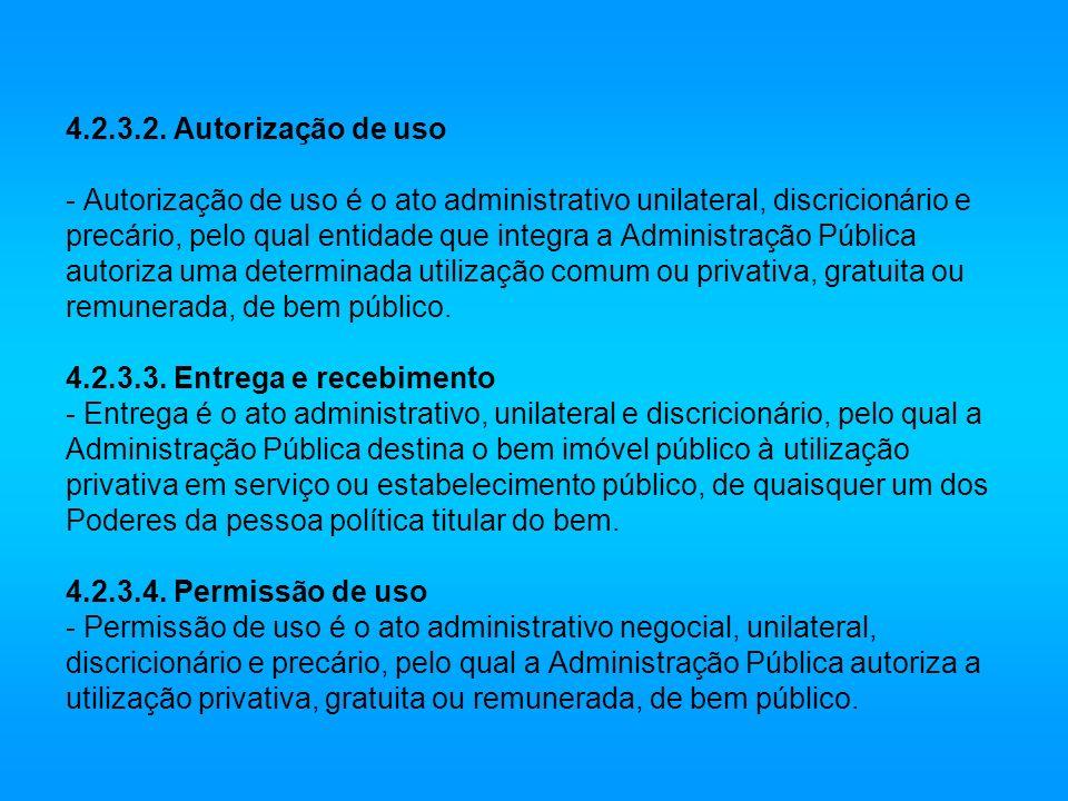 4.2.3.2. Autorização de uso - Autorização de uso é o ato administrativo unilateral, discricionário e precário, pelo qual entidade que integra a Admini