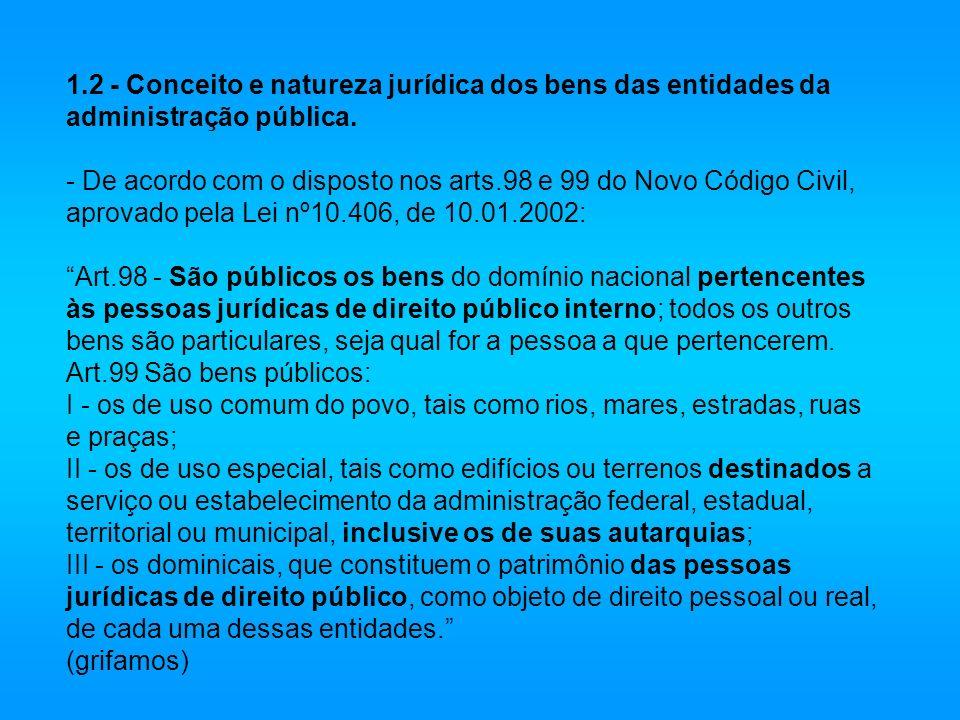 1.2 - Conceito e natureza jurídica dos bens das entidades da administração pública. - De acordo com o disposto nos arts.98 e 99 do Novo Código Civil,