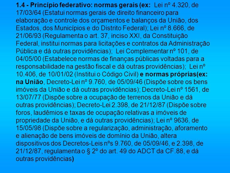 1.4 - Princípio federativo: normas gerais (ex: Lei nº 4.320, de 17/03/64 (Estatui normas gerais de direito financeiro para elaboração e controle dos o