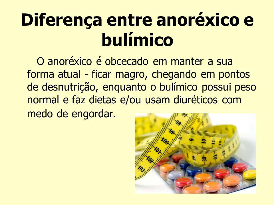 Diferença entre anoréxico e bulímico O anoréxico é obcecado em manter a sua forma atual - ficar magro, chegando em pontos de desnutrição, enquanto o b