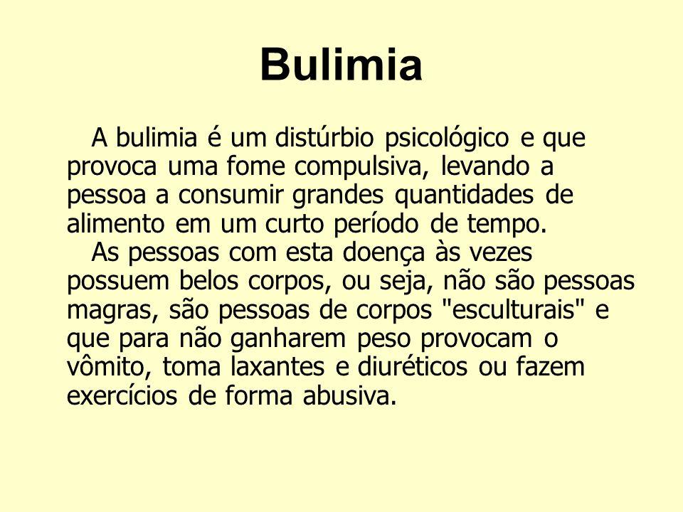 Bulimia A bulimia é um distúrbio psicológico e que provoca uma fome compulsiva, levando a pessoa a consumir grandes quantidades de alimento em um curt