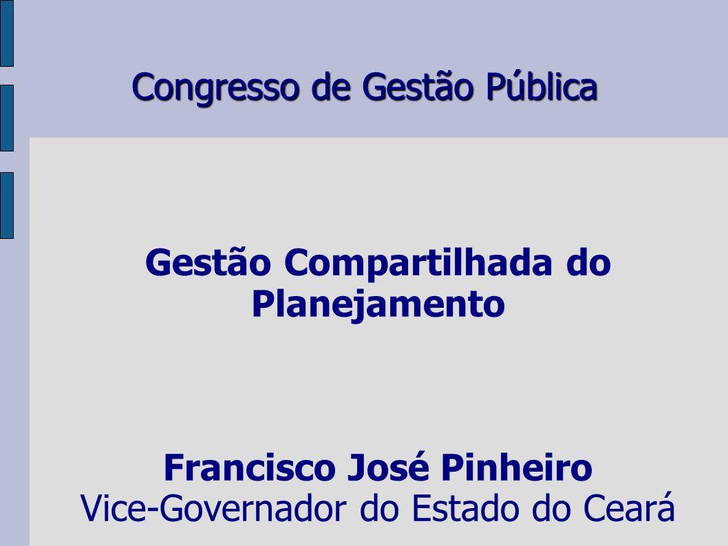 Congresso de Gestão Pública Gestão Compartilhada do Planejamento Francisco José Pinheiro Vice-Governador do Estado do Ceará