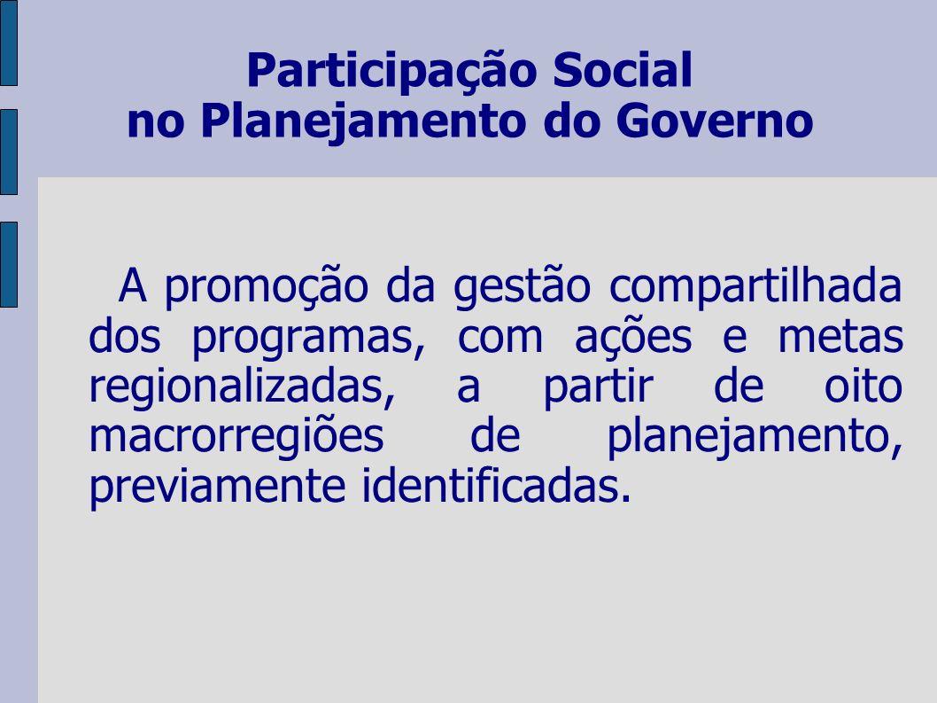 Participação Social no Planejamento do Governo A promoção da gestão compartilhada dos programas, com ações e metas regionalizadas, a partir de oito macrorregiões de planejamento, previamente identificadas.