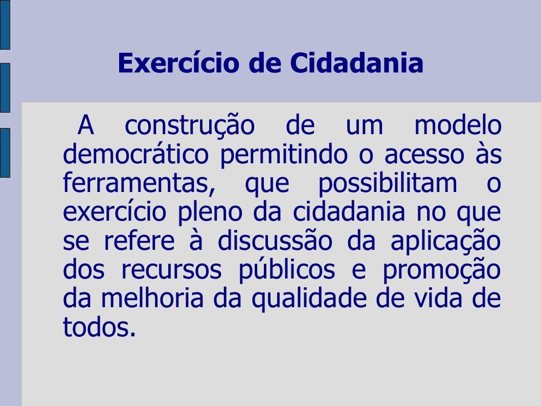 Exercício de Cidadania A construção de um modelo democrático permitindo o acesso às ferramentas, que possibilitam o exercício pleno da cidadania no que se refere à discussão da aplicação dos recursos públicos e promoção da melhoria da qualidade de vida de todos.