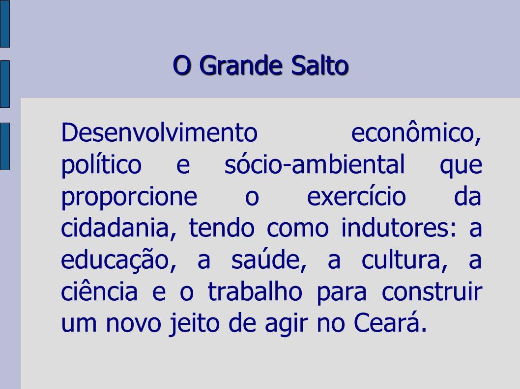 O Grande Salto Desenvolvimento econômico, político e sócio-ambiental que proporcione o exercício da cidadania, tendo como indutores: a educação, a saúde, a cultura, a ciência e o trabalho para construir um novo jeito de agir no Ceará.