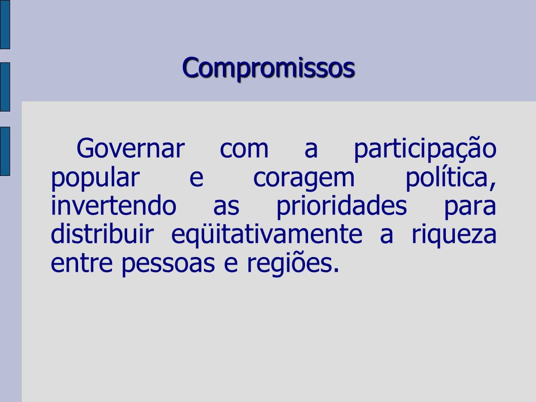 Compromissos Governar com a participação popular e coragem política, invertendo as prioridades para distribuir eqüitativamente a riqueza entre pessoas e regiões.