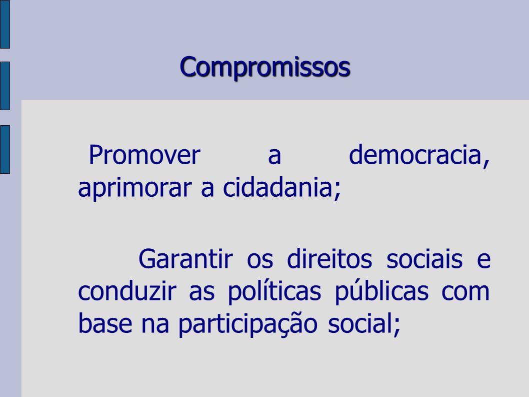 Compromissos Promover a democracia, aprimorar a cidadania; Garantir os direitos sociais e conduzir as políticas públicas com base na participação social;