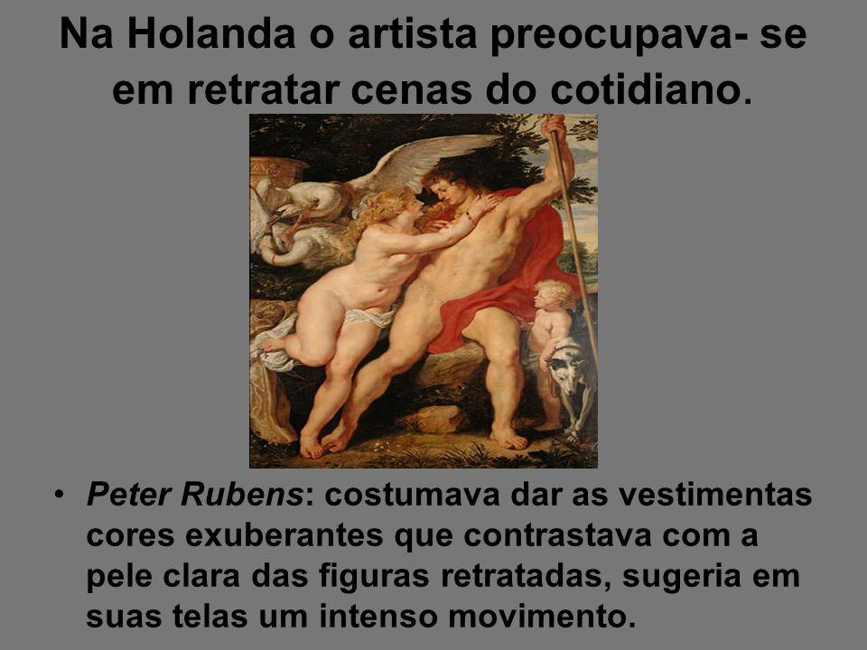 Na Holanda o artista preocupava- se em retratar cenas do cotidiano. Peter Rubens: costumava dar as vestimentas cores exuberantes que contrastava com a