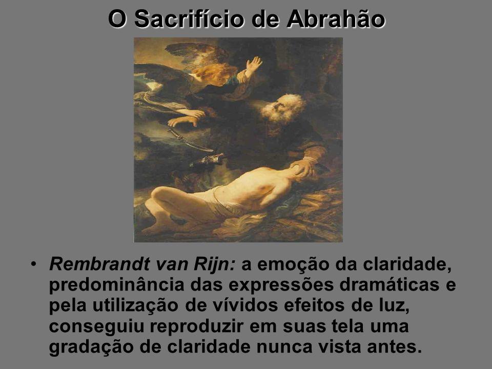 O Sacrifício de Abrahão Rembrandt van Rijn: a emoção da claridade, predominância das expressões dramáticas e pela utilização de vívidos efeitos de luz
