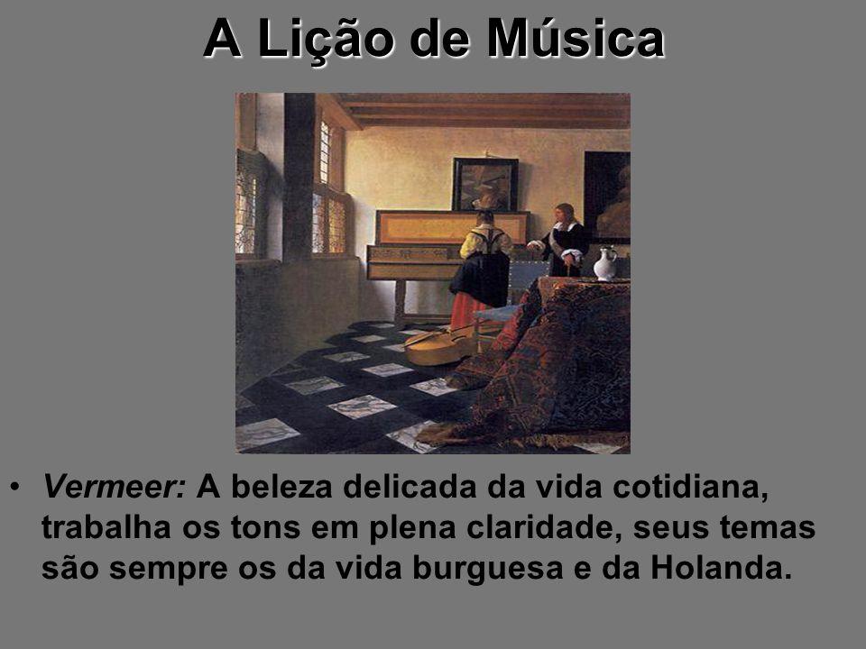 A Lição de Música Vermeer: A beleza delicada da vida cotidiana, trabalha os tons em plena claridade, seus temas são sempre os da vida burguesa e da Ho