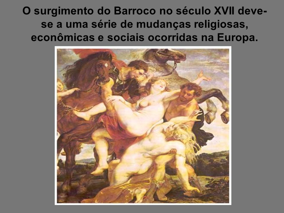 O surgimento do Barroco no século XVII deve- se a uma série de mudanças religiosas, econômicas e sociais ocorridas na Europa.