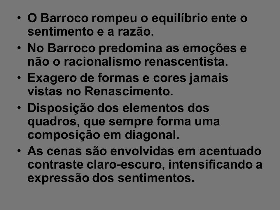O Barroco rompeu o equilíbrio ente o sentimento e a razão. No Barroco predomina as emoções e não o racionalismo renascentista. Exagero de formas e cor