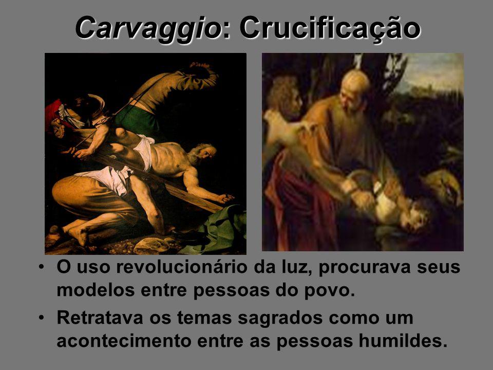 Carvaggio: Crucificação O uso revolucionário da luz, procurava seus modelos entre pessoas do povo. Retratava os temas sagrados como um acontecimento e