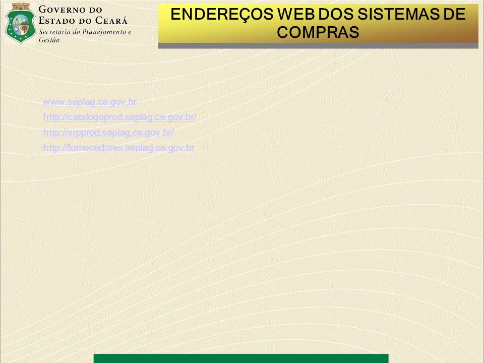 ENDEREÇOS WEB DOS SISTEMAS DE COMPRAS www.seplag.ce.gov.br http://catalogoprod.seplag.ce.gov.br/ http://srpprod.seplag.ce.gov.br/ http://fornecedores.seplag.ce.gov.br