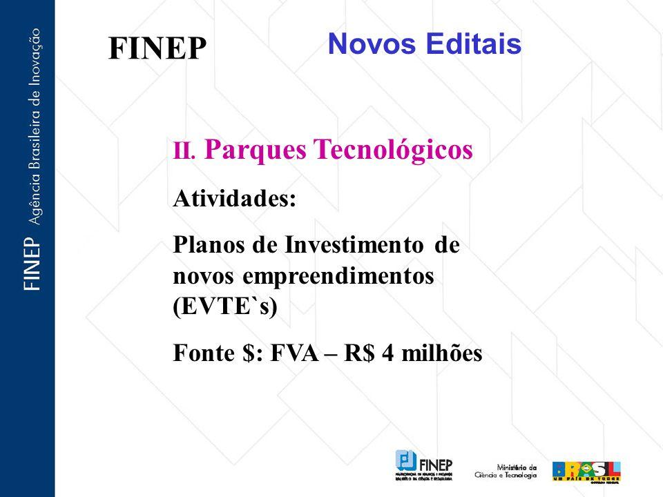 FINEP II. Parques Tecnológicos Atividades: Planos de Investimento de novos empreendimentos (EVTE`s) Fonte $: FVA – R$ 4 milhões Novos Editais