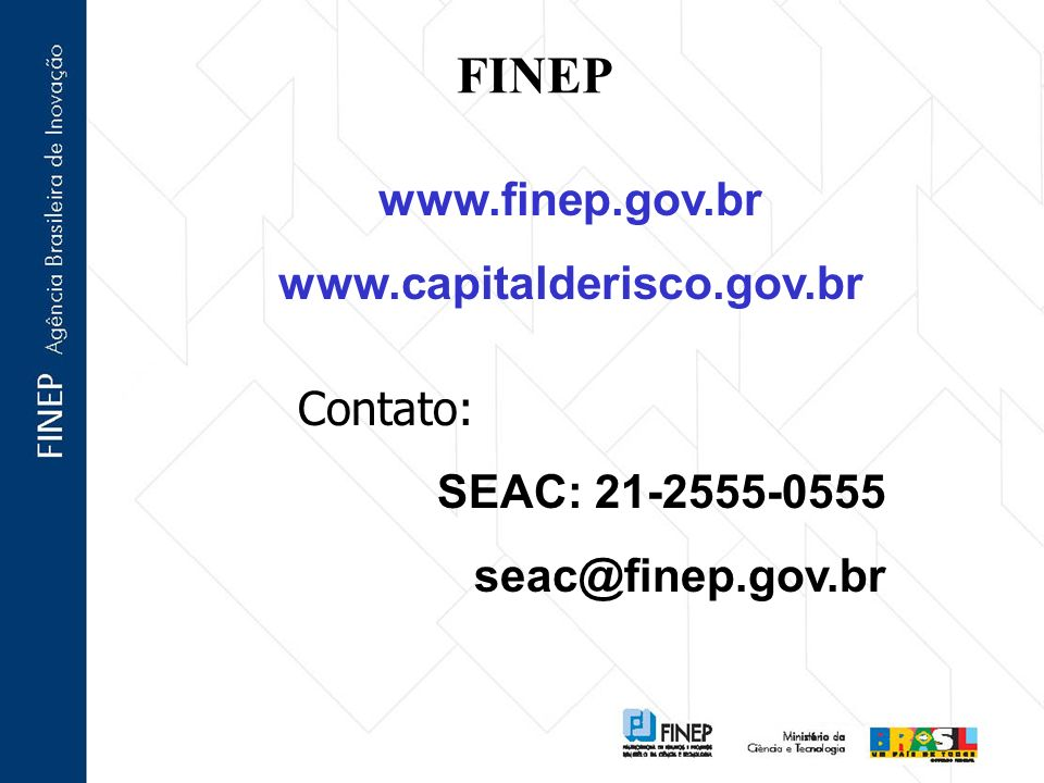 FINEP Contato: SEAC: 21-2555-0555 seac@finep.gov.br www.finep.gov.br www.capitalderisco.gov.br
