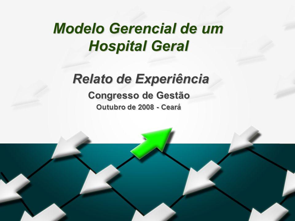 Modelo Gerencial de um Hospital Geral Relato de Experiência Relato de Experiência Congresso de Gestão Outubro de 2008 - Ceará