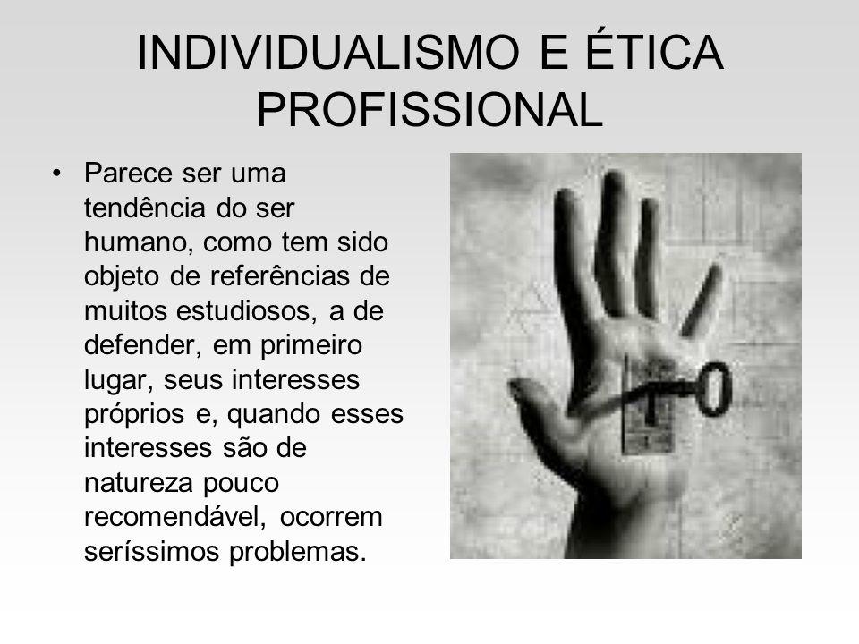 INDIVIDUALISMO E ÉTICA PROFISSIONAL Parece ser uma tendência do ser humano, como tem sido objeto de referências de muitos estudiosos, a de defender, e