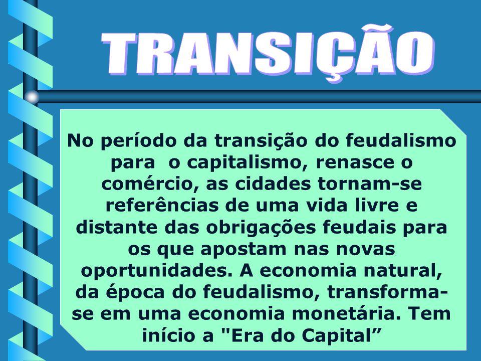 No período da transição do feudalismo para o capitalismo, renasce o comércio, as cidades tornam-se referências de uma vida livre e distante das obrigações feudais para os que apostam nas novas oportunidades.