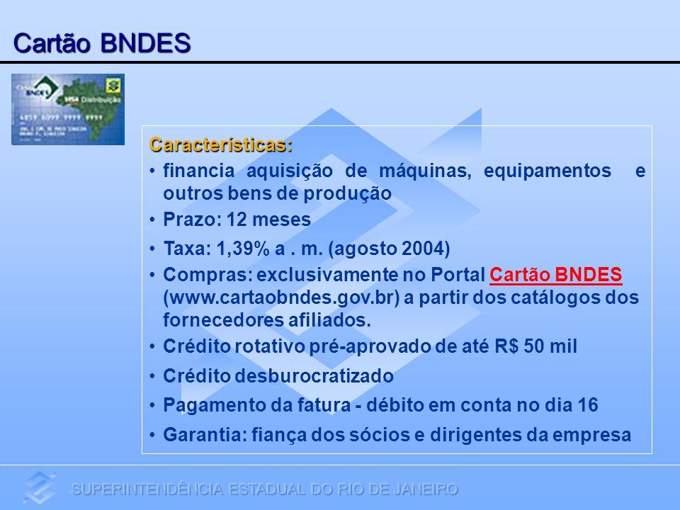 Cartão BNDES Características: financia aquisição de máquinas, equipamentos e outros bens de produção Prazo: 12 meses Taxa: 1,39% a. m. (agosto 2004) C