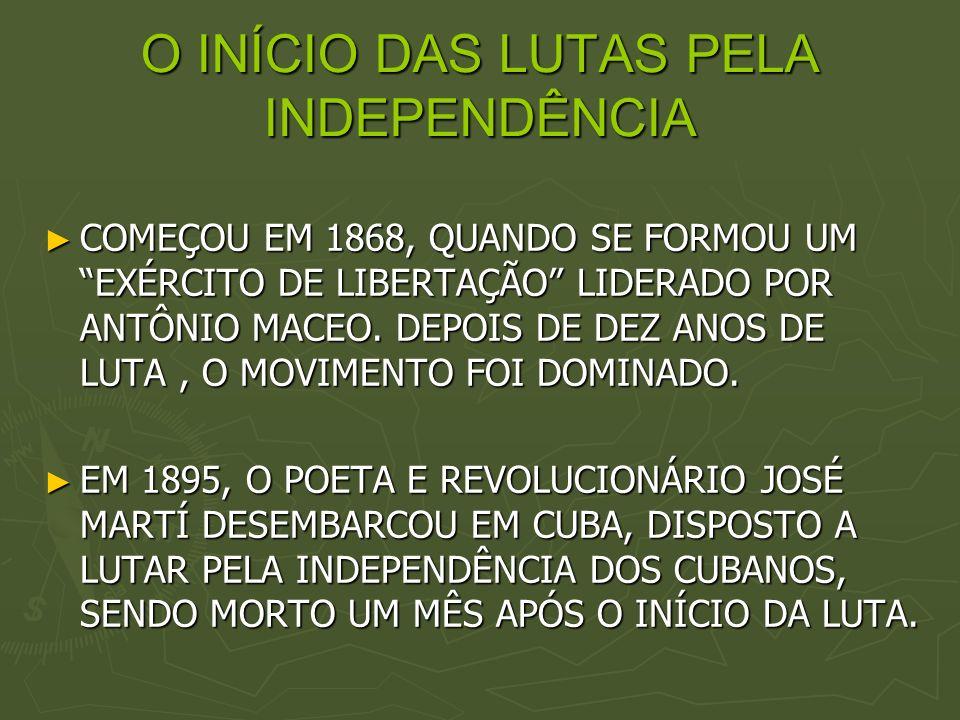 O INÍCIO DAS LUTAS PELA INDEPENDÊNCIA COMEÇOU EM 1868, QUANDO SE FORMOU UM EXÉRCITO DE LIBERTAÇÃO LIDERADO POR ANTÔNIO MACEO. DEPOIS DE DEZ ANOS DE LU