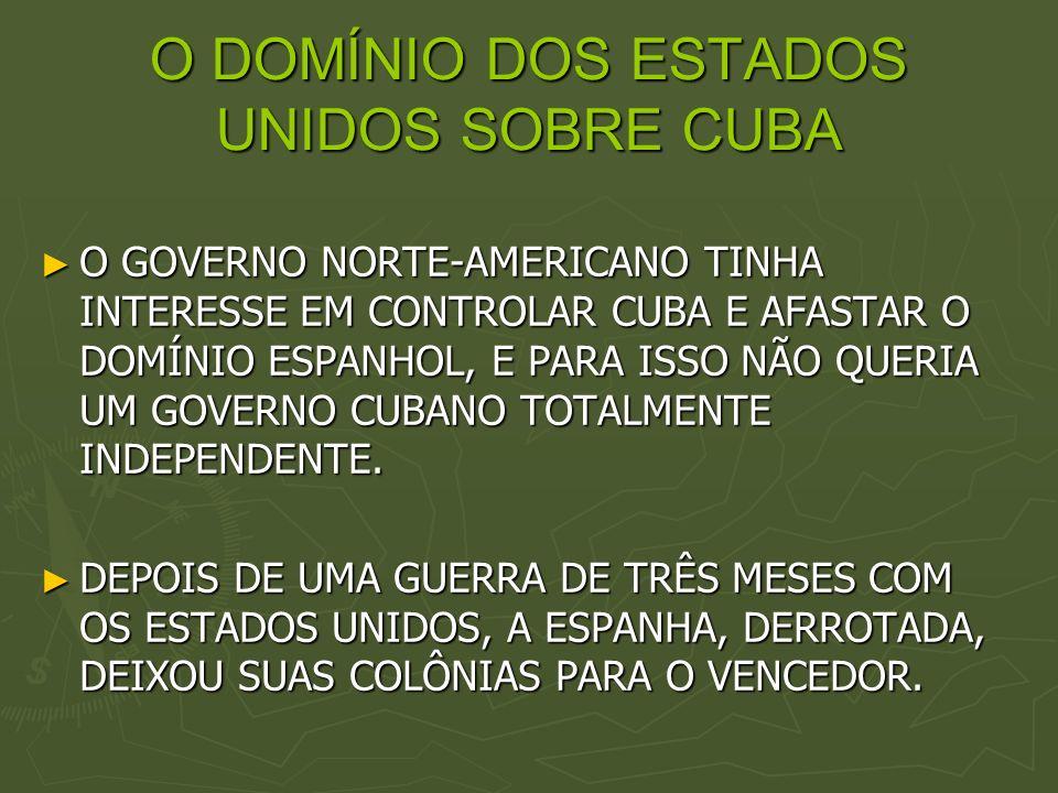 O DOMÍNIO DOS ESTADOS UNIDOS SOBRE CUBA O GOVERNO NORTE-AMERICANO TINHA INTERESSE EM CONTROLAR CUBA E AFASTAR O DOMÍNIO ESPANHOL, E PARA ISSO NÃO QUER