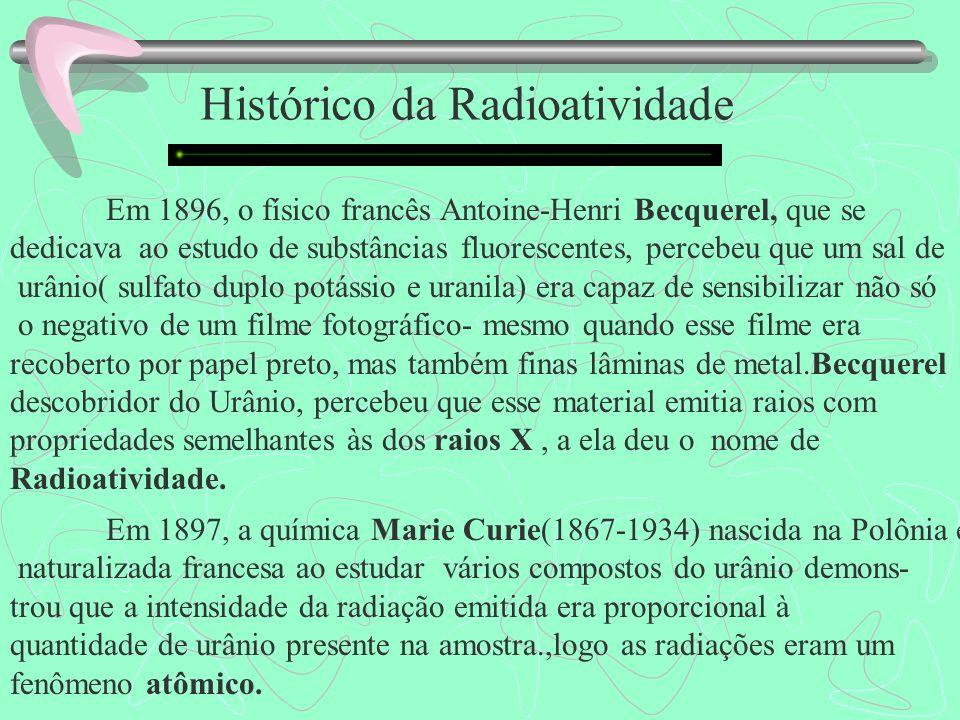 Histórico da Radioatividade Em 1896, o físico francês Antoine-Henri Becquerel, que se dedicava ao estudo de substâncias fluorescentes, percebeu que um sal de urânio( sulfato duplo potássio e uranila) era capaz de sensibilizar não só o negativo de um filme fotográfico- mesmo quando esse filme era recoberto por papel preto, mas também finas lâminas de metal.Becquerel descobridor do Urânio, percebeu que esse material emitia raios com propriedades semelhantes às dos raios X, a ela deu o nome de Radioatividade.