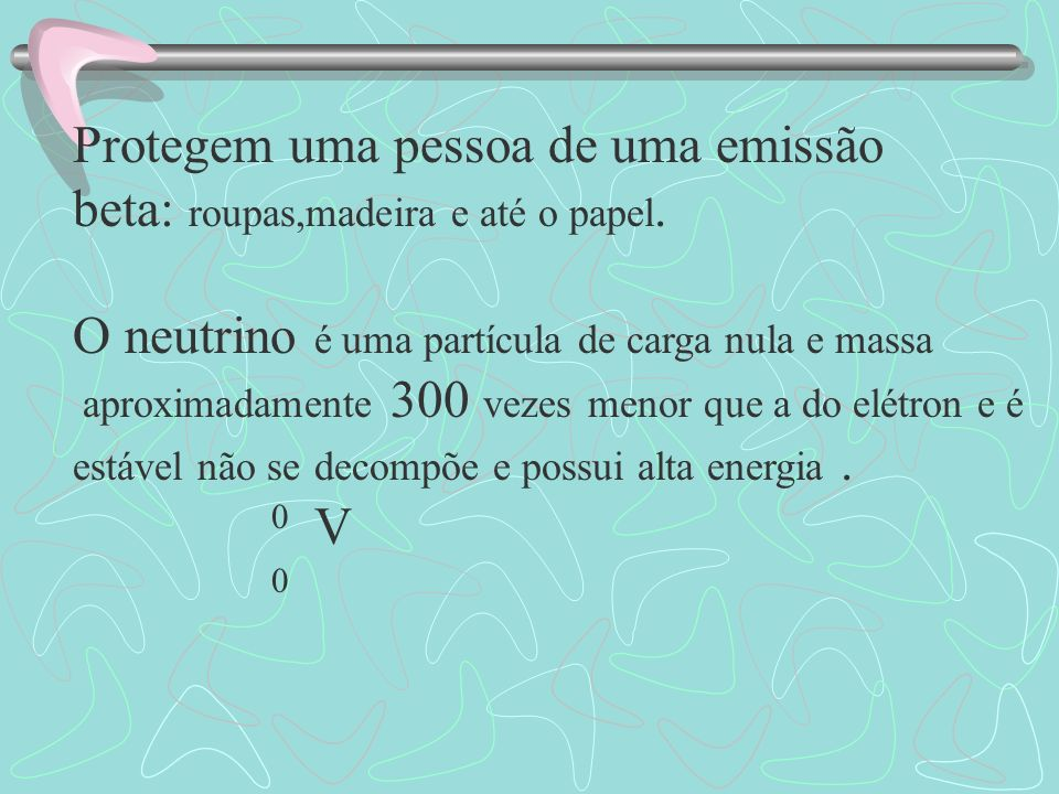 1 n 1 p + 0 e + 0 p 0 +1 -1 0 Beta Antineutrino 234 Th 234 Pa + 0 90 91 -1 Tório Protactínio Beta