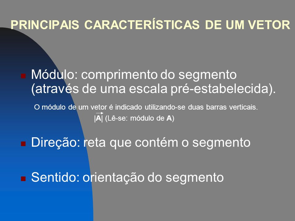 PRINCIPAIS CARACTERÍSTICAS DE UM VETOR Módulo: comprimento do segmento (através de uma escala pré-estabelecida).