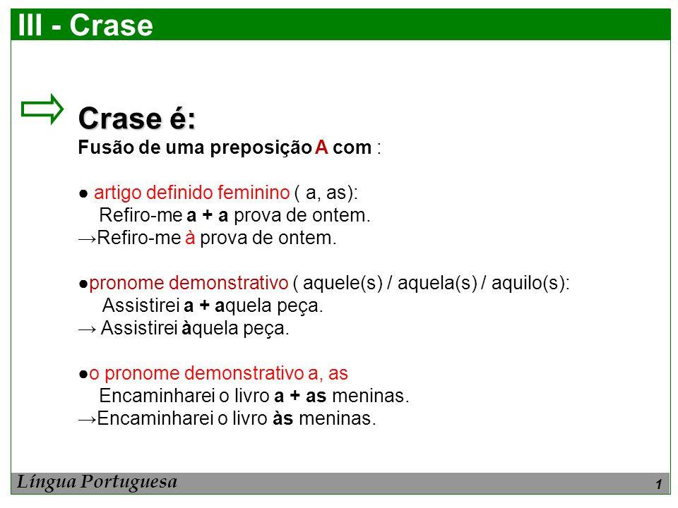 1 III - Crase Crase é: Fusão de uma preposição A com : artigo definido feminino ( a, as): Refiro-me a + a prova de ontem. Refiro-me à prova de ontem.