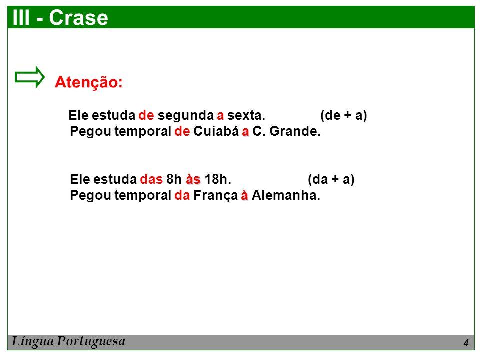 4 III - Crase Atenção: Ele estuda de segunda a sexta. (de + a) a Pegou temporal de Cuiabá a C. Grande. às Ele estuda das 8h às 18h. (da + a) à Pegou t