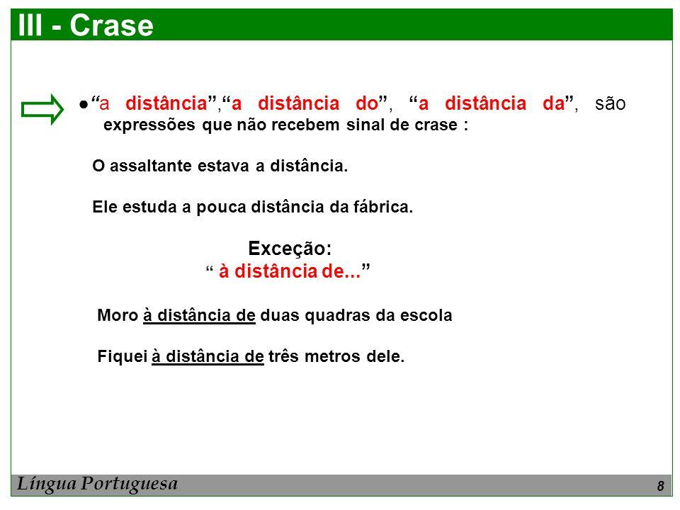 8 III - Crase a distância,a distância do, a distância da, são expressões que não recebem sinal de crase : O assaltante estava a distância. Ele estuda