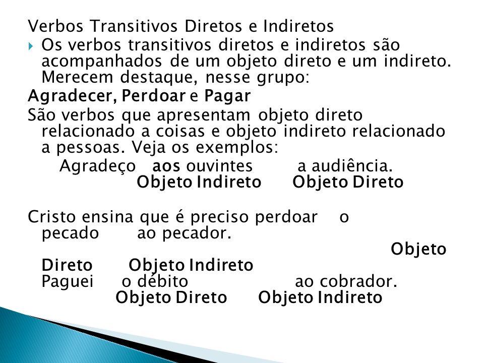 Verbos Transitivos Diretos e Indiretos Os verbos transitivos diretos e indiretos são acompanhados de um objeto direto e um indireto. Merecem destaque,
