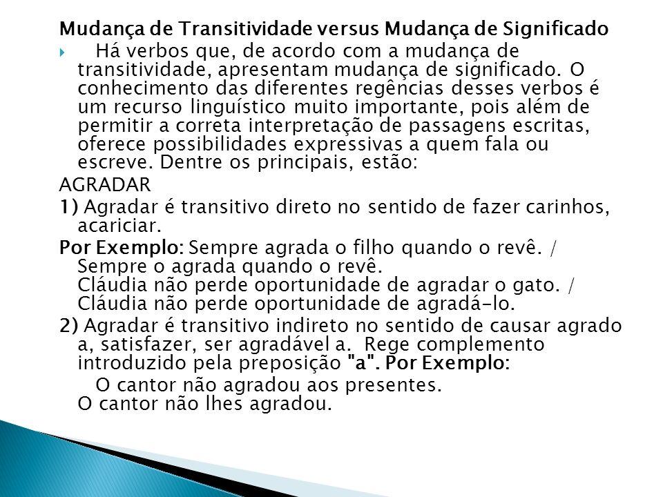 Mudança de Transitividade versus Mudança de Significado Há verbos que, de acordo com a mudança de transitividade, apresentam mudança de significado. O