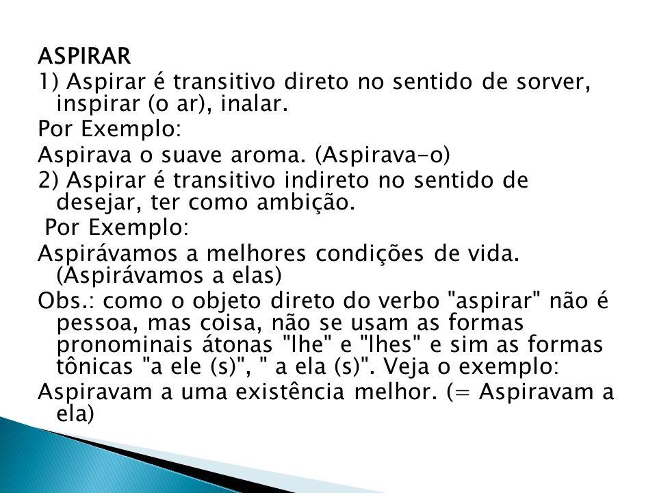 ASPIRAR 1) Aspirar é transitivo direto no sentido de sorver, inspirar (o ar), inalar. Por Exemplo: Aspirava o suave aroma. (Aspirava-o) 2) Aspirar é t